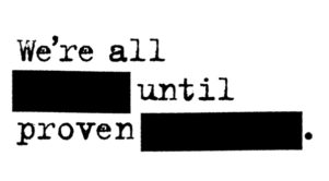 We're all [redacted] until proven [redacted].